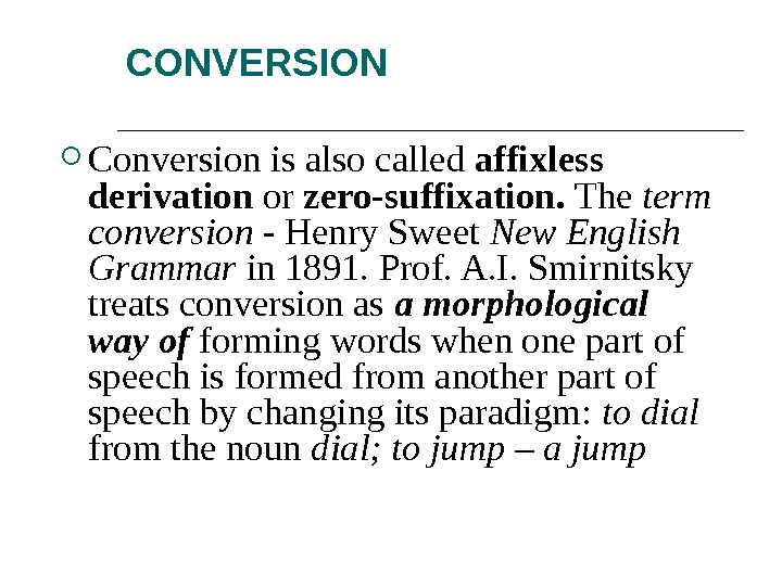 CONVERSION Conversion is also called affixless derivation or zero-suffixation.  The term conversion - Henry Sweet