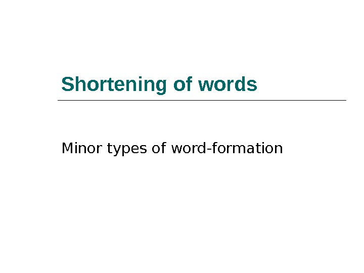 Shortening of words Minor types of word-formation