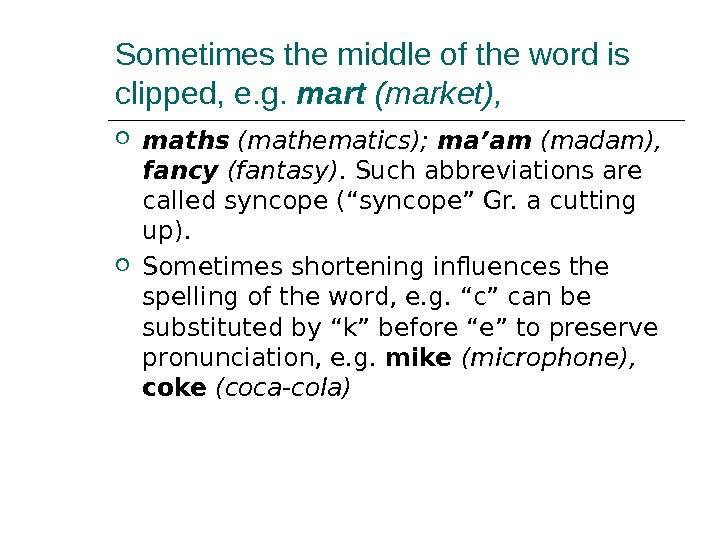 Sometimes the middle of the word is clipped, e. g.  mart (market),  maths (mathematics);