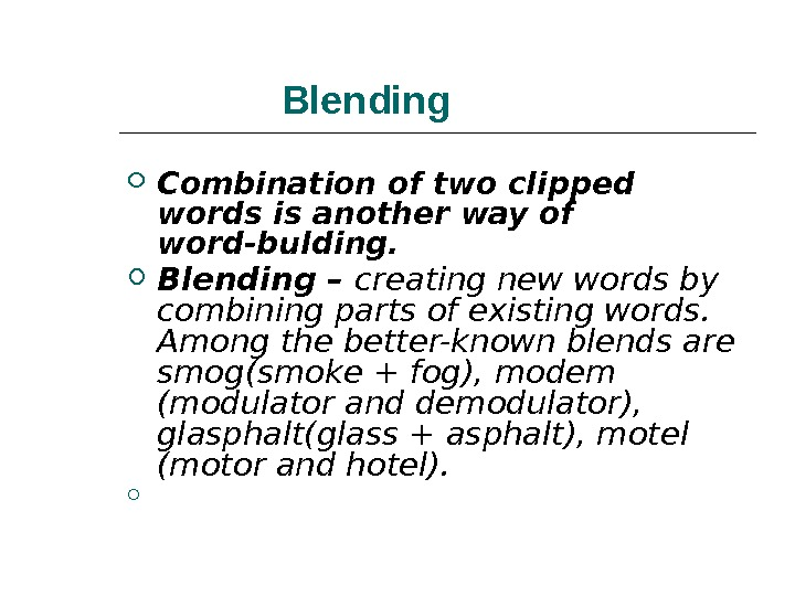 Blending Combination of two clipped words is another way of word-bulding. Blending