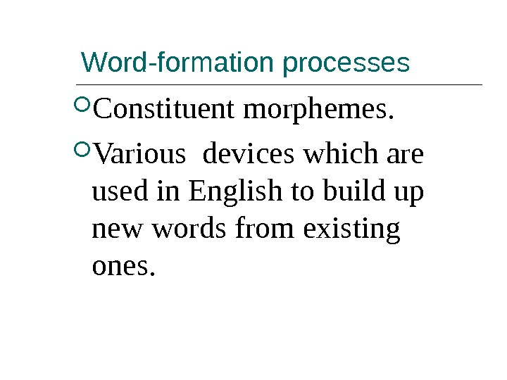 Word-formation processes Constituent morphemes.  Various devices which are used in English to build up new