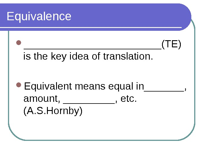 Equivalence ____________(TE) is the key idea of translation.  Equivalent means equal in_______,  amount, _____,