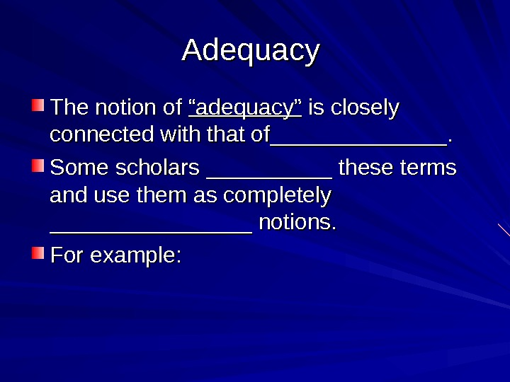"Adequacy The notion of ""adequacy"" is closely connected with that of______________.  Some scholars __________ these"