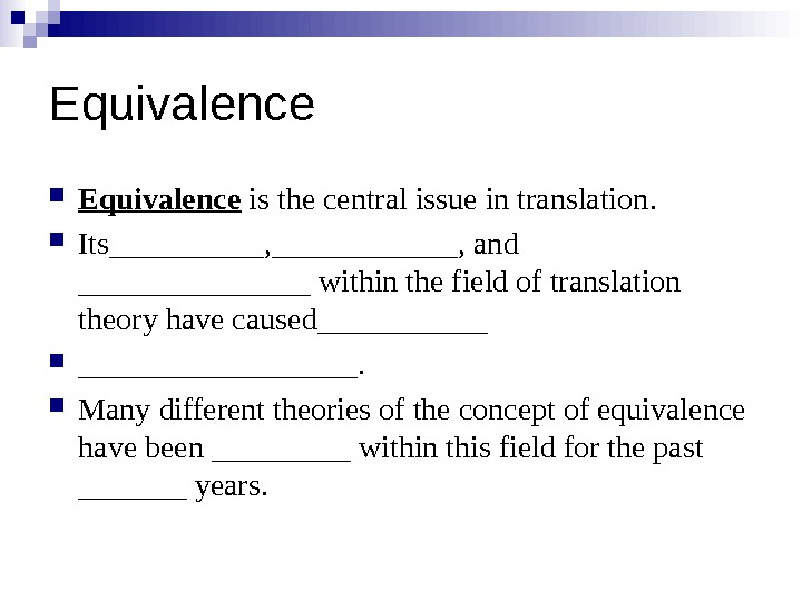 Equivalence  is the central issue in translation. I ts _____ , ______ , and ________