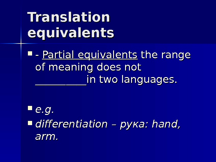 Translation equivalents - - Partial equivalents the range of meaning does not __________in two languages.