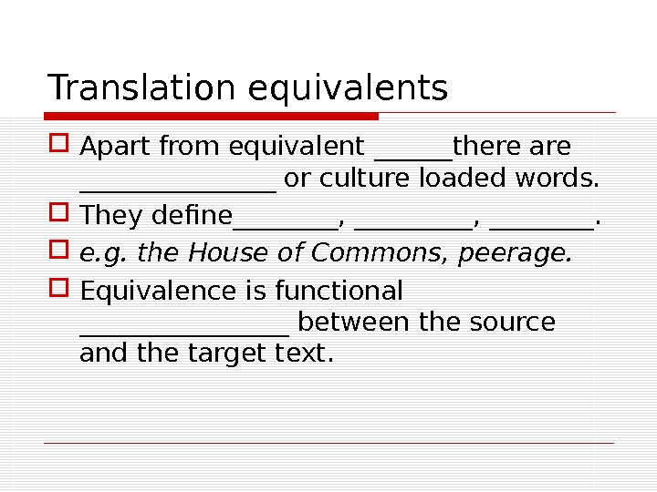 Translation equivalents Apart from equivalent ______there are ________ or culture loaded words.  They define________, ________.