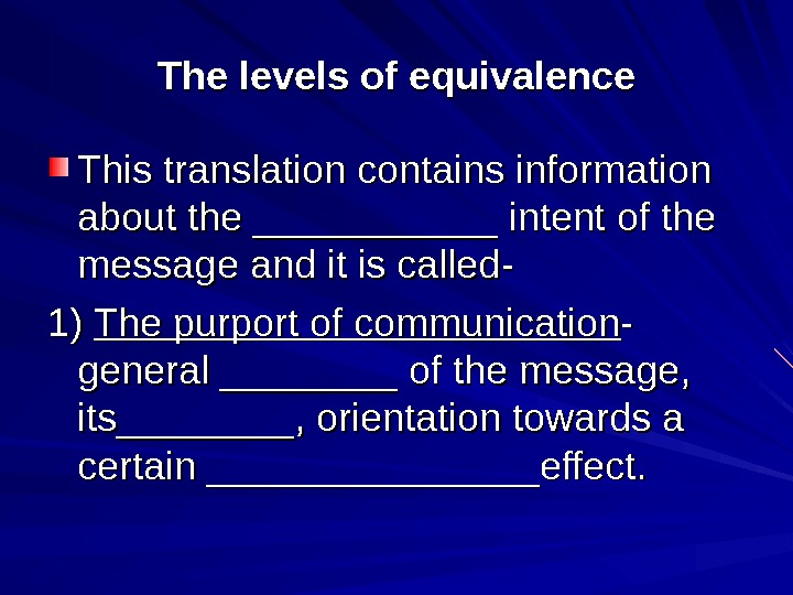 The levels of equivalence This translation contains information about the ___________ intent of the message and