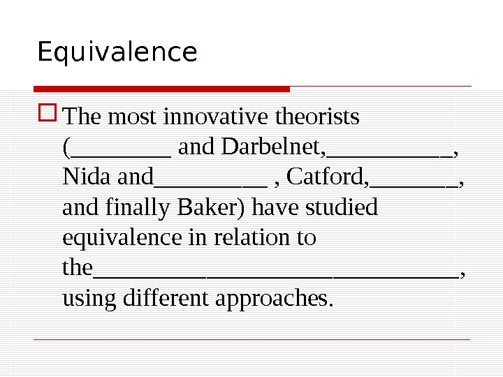 Equivalence The most innovative theorists  (____ and Darbelnet, _____ ,  Nida and _____ ,