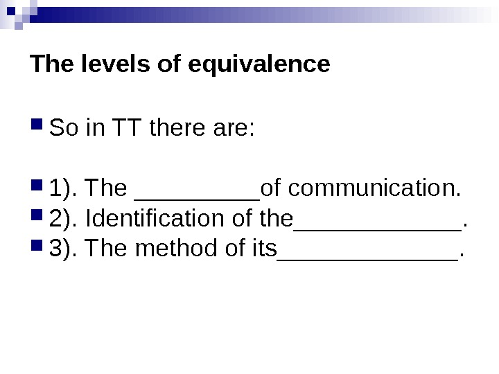 The levels of equivalence So in TT there are:  1). The _____of communication.  2).