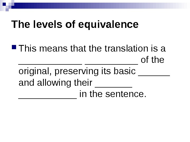 The levels of equivalence This means that the translation is a ______ of the original, preserving