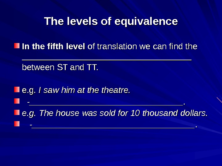 The levels of equivalence In the fifth level of translation we can find the ___________________________________ between