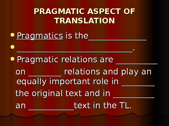 PRAGMATIC ASPECT OF TRANSLATION Pragmatics is the____________________________.  Pragmatic relations are __________ on ________ relations and