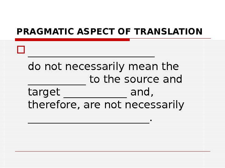 PRAGMATIC ASPECT OF TRANSLATION ____________ do not necessarily mean the ______ to the source and target