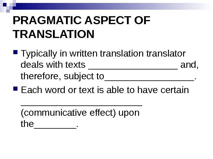 PRAGMATIC ASPECT OF TRANSLATION Typically in written translation translator deals with texts _________ and,  therefore,