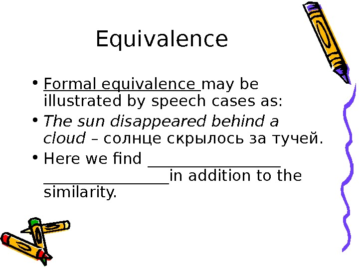 Equivalence • Formal equivalence may be illustrated by speech cases as:  • The sun disappeared