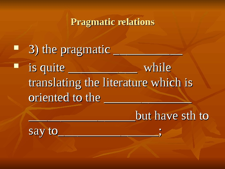 Pragmatic relations 3) the pragmatic ___________ is quite ___________ while translating the literature which is oriented
