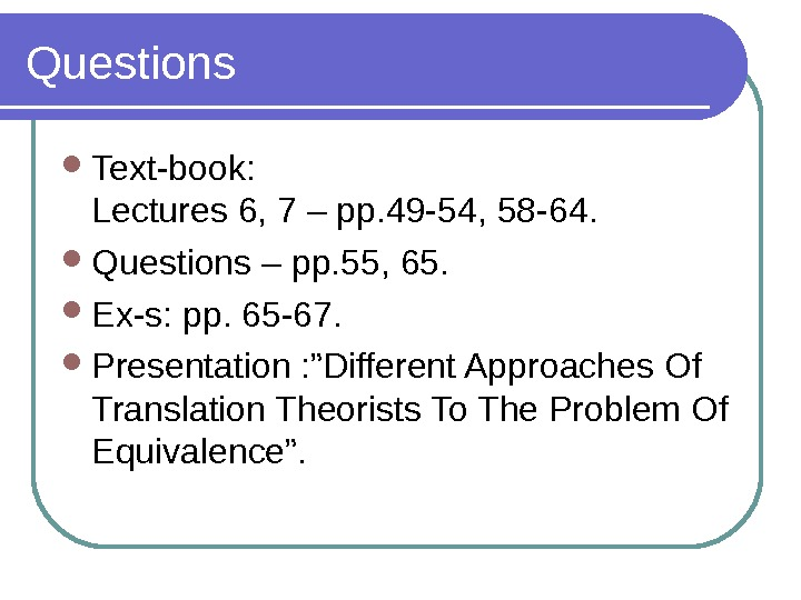 Questions  Text-book: Lectures 6, 7 – pp. 49 -54, 58 -64.  Questions – pp.