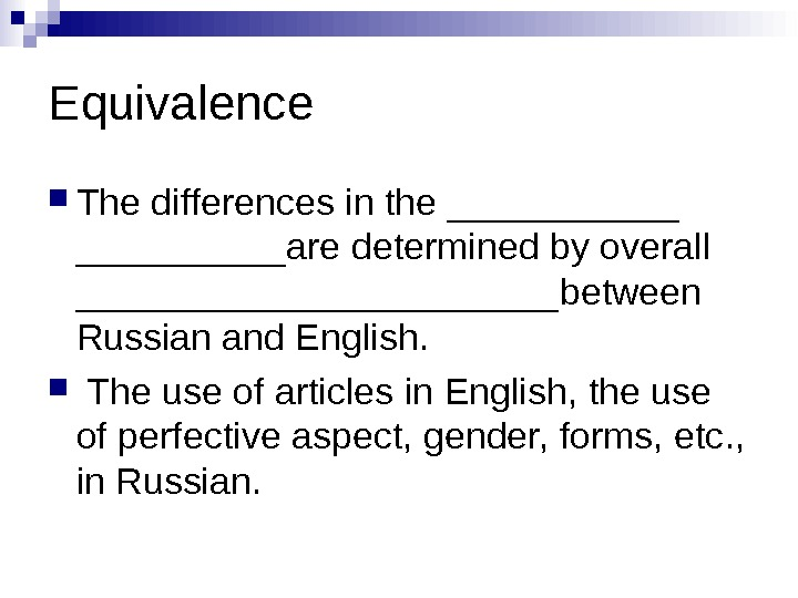 Equivalence The differences in the ______ are determined by overall ____________ between Russian and English. The