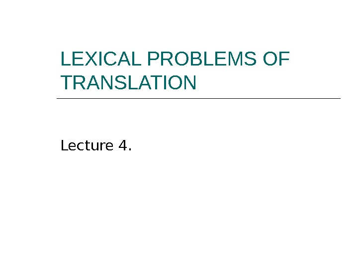 LEXICAL PROBLEMS OF TRANSLATION Lecture 4.