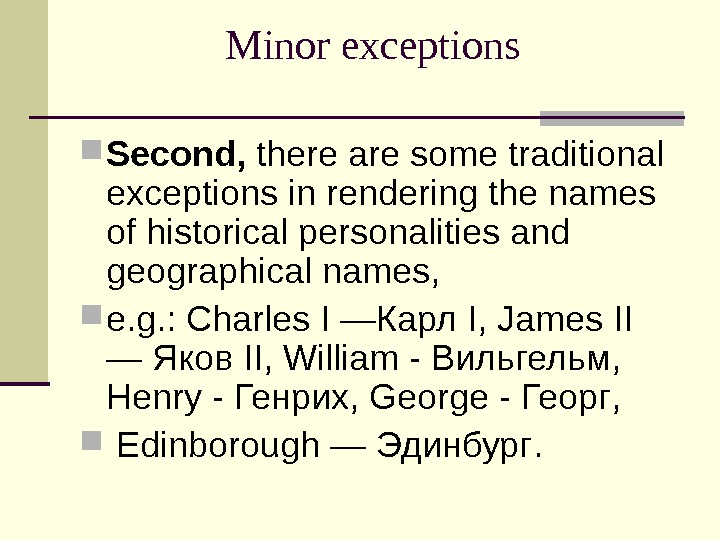 Minor exceptions  Second,  there are some traditional exceptions in rendering the names of historical