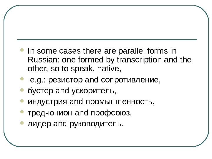 In some cases there are parallel forms in Russian: one formed by transcription and the