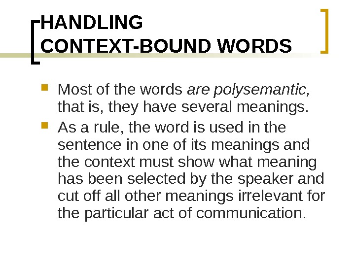 HANDLING CONTEXT-BOUND WORDS Most of the words are polysemantic,  that is, they have several meanings.