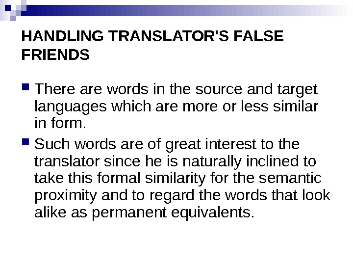 HANDLING TRANSLATOR'S FALSE FRIENDS There are words in the source and target languages which are more