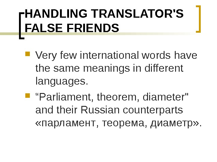 HANDLING TRANSLATOR'S FALSE FRIENDS Very few international words have the same meanings in different languages.