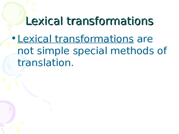 Lexical transformations • Lexical transformations are not simple special methods of translation.