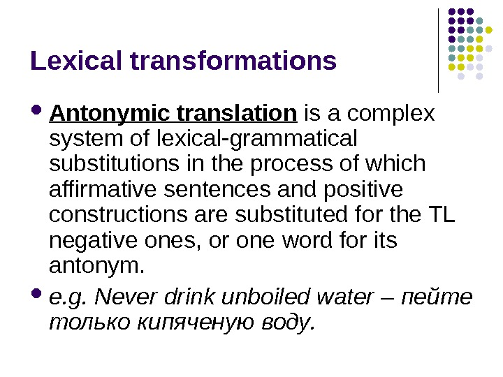 Lexical transformations Antonymic translation is a complex system of lexical-grammatical substitutions in the process of which