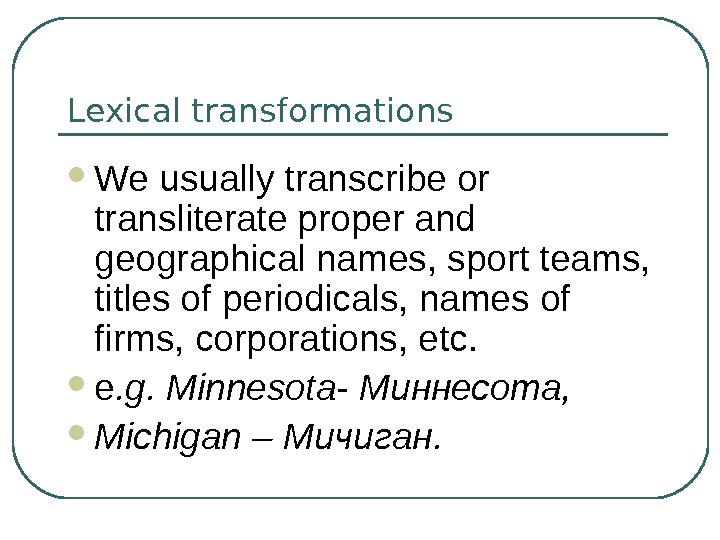 Lexical transformations We usually transcribe or transliterate proper and geographical names, sport teams,  titles of