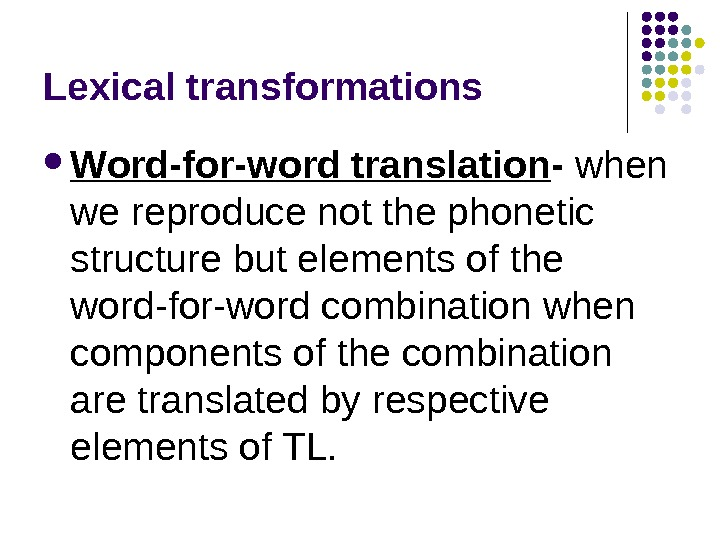 Lexical transformations Word-for-word translation - when we reproduce not the phonetic structure but elements of the