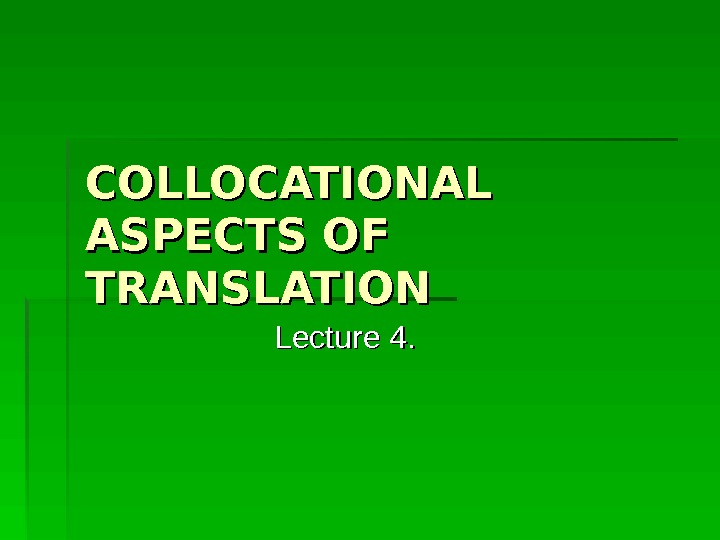 COLLOCATIONAL ASPECTS OF TRANSLATION Lecture 4.