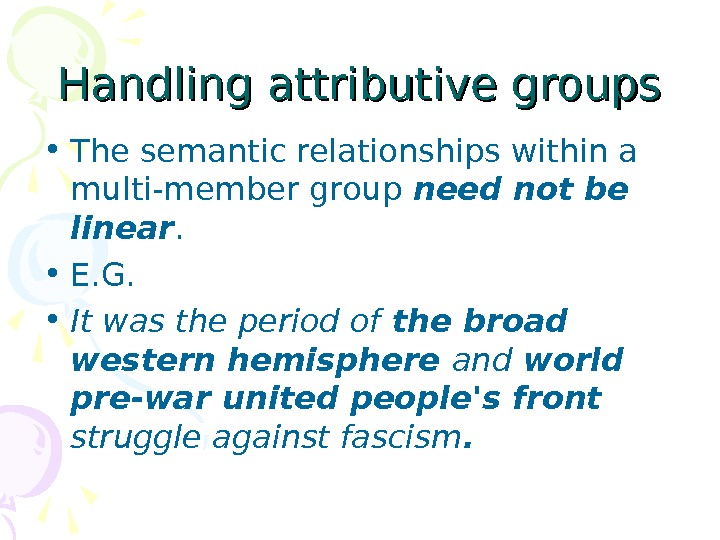 Handling attributive groups • The semantic relationships within a multi-member group need not be linear.