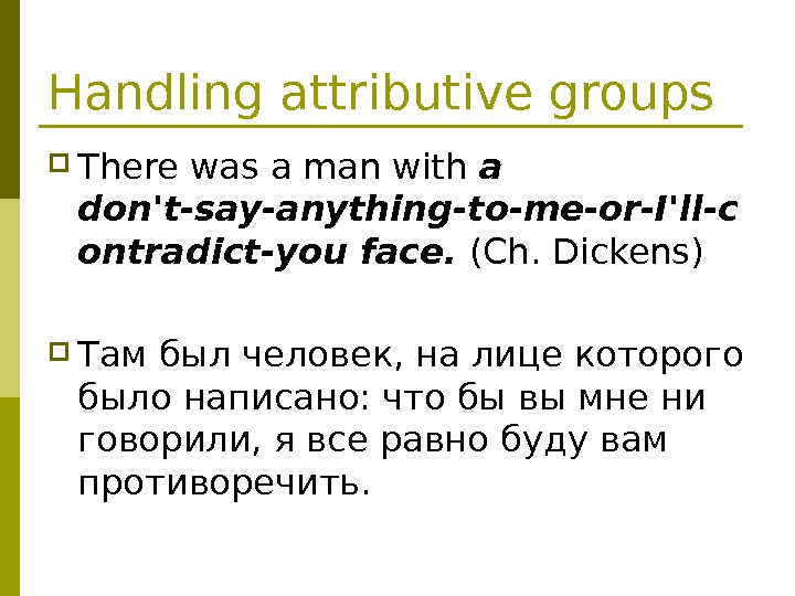 Handling attributive groups There was a man with a don't-say-anything-to-me-or-I'll-c ontradict-you face.  (Ch. Dickens) Там