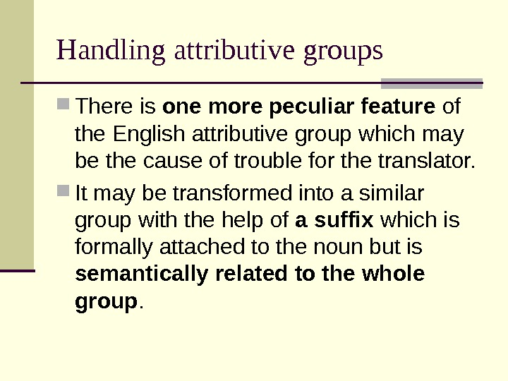 Handling attributive groups There is one more peculiar feature of the English attributive group which may