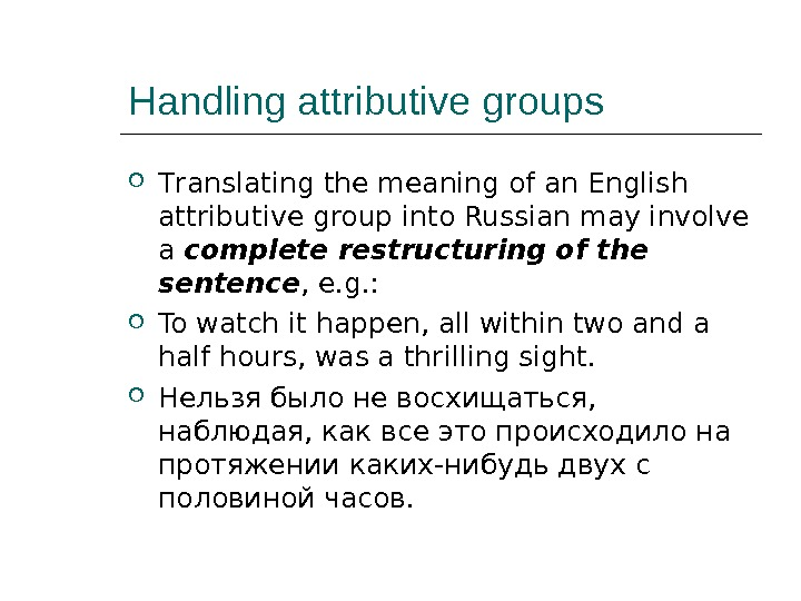 Handling attributive groups T ranslating the meaning of an English attributive group into Russian may involve