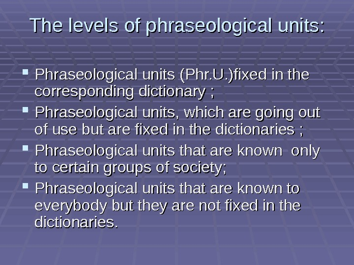 The levels of phraseological units:  Phraseological units (Phr. U. )fixed in the corresponding dictionary ;