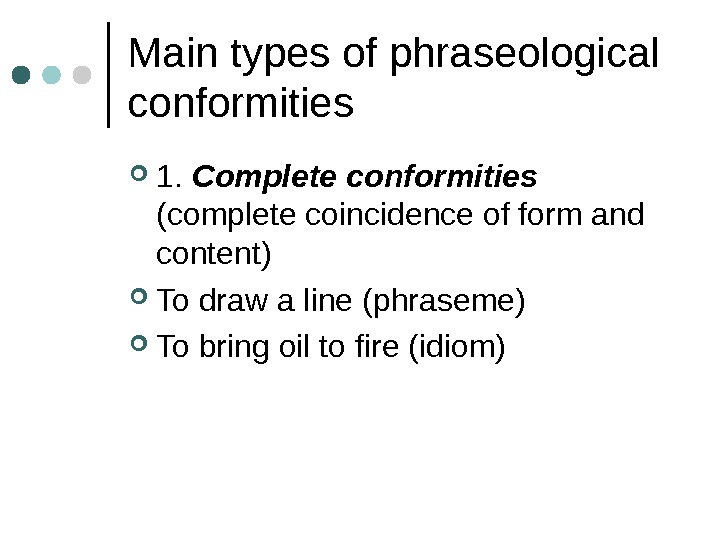 Main types of phraseological conformities 1.  Complete conformities  (complete coincidence of form and content)