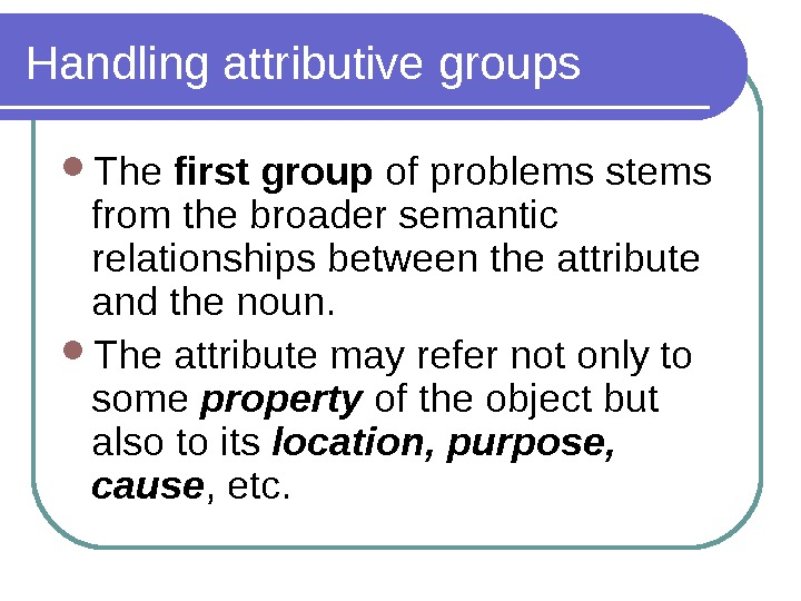 Handling attributive groups The first group of problems stems from the broader semantic relationships between the