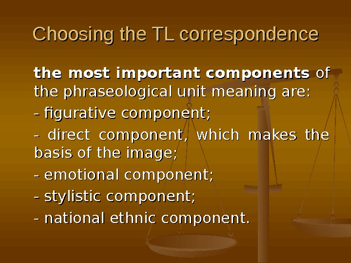 Choosing the TL correspondence the most important components of of the phraseological unit meaning are: -