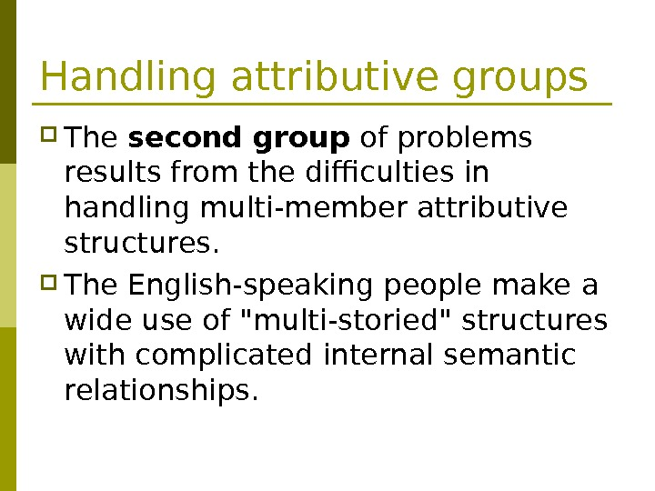 Handling attributive groups The second group of problems results from the difficulties in handling multi-member attributive