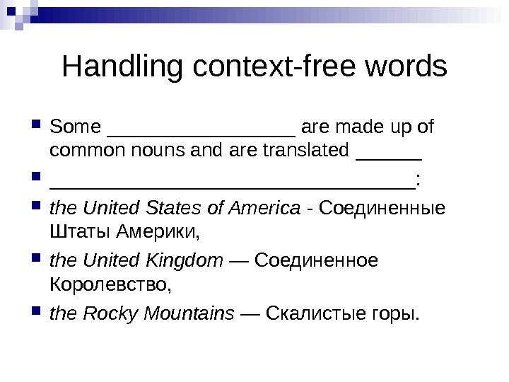 Handling context-free words Some _________ are made up of common nouns and are translated ____________________: