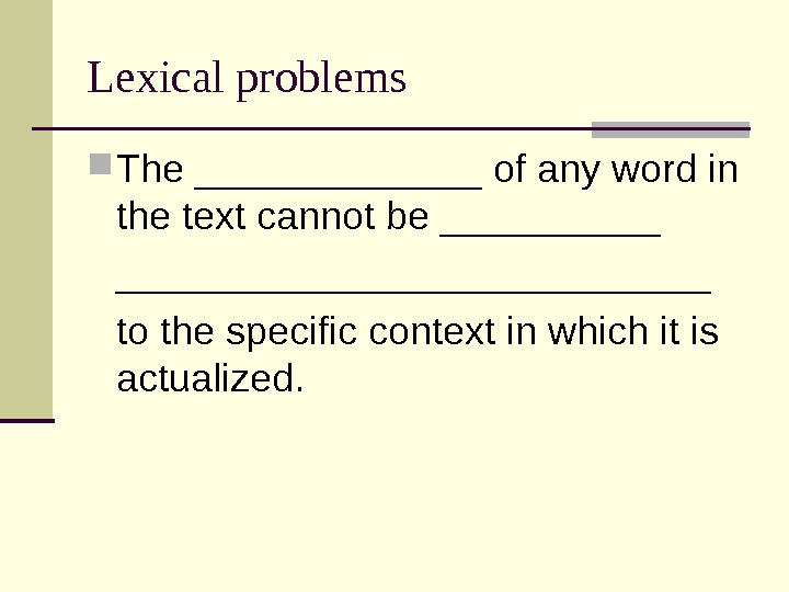 Lexical problems The _______ of any word in the text cannot be ___________________ to the specific