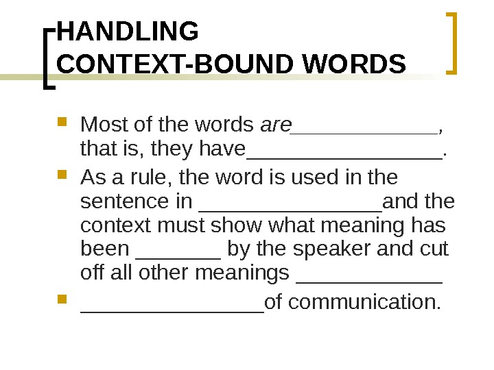 HANDLING CONTEXT-BOUND WORDS Most of the words are______,  that is, they have________.  As a