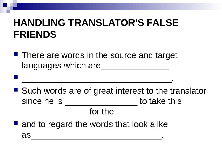 HANDLING TRANSLATOR'S FALSE FRIENDS There are words in the source and target languages which are________________.