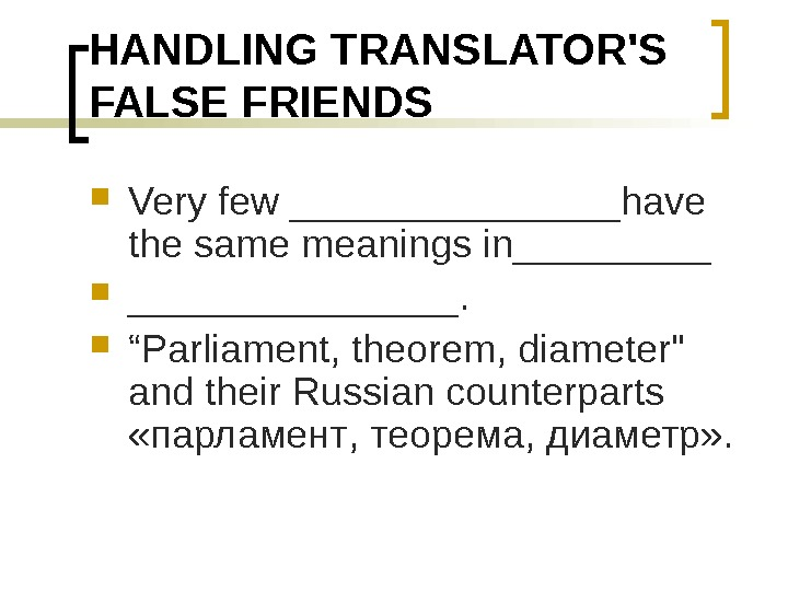 "HANDLING TRANSLATOR'S FALSE FRIENDS Very few ________have the same meanings in________.  "" Parliament, theorem, diameter"