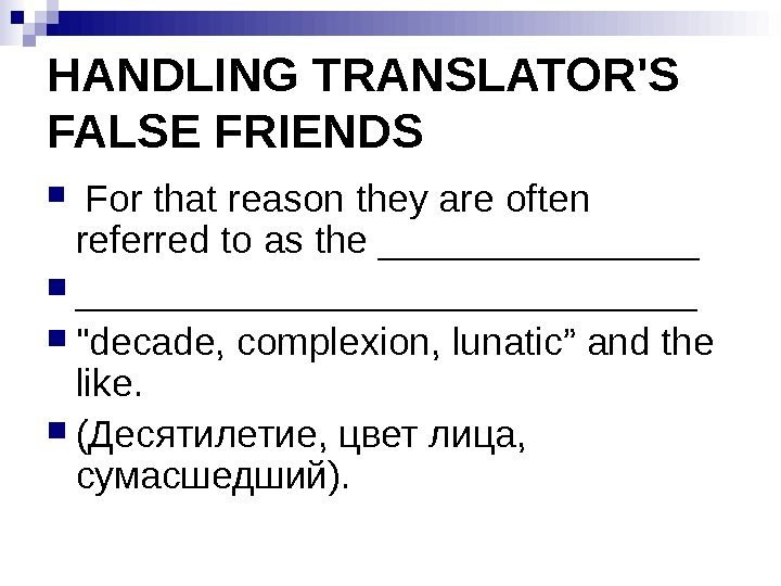 HANDLING TRANSLATOR'S FALSE FRIENDS  For that reason they are often referred to as the ______________________