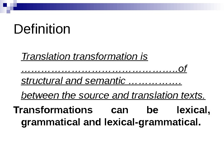 Definition Translation transformation is ……………………. . of structural and semantic ……………. between the source and translation