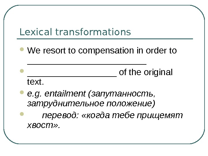Lexical transformations We resort to compensation in order to ____________ of the original text.  e.
